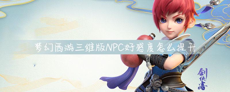 梦幻西游三维版NPC好感度怎么提升