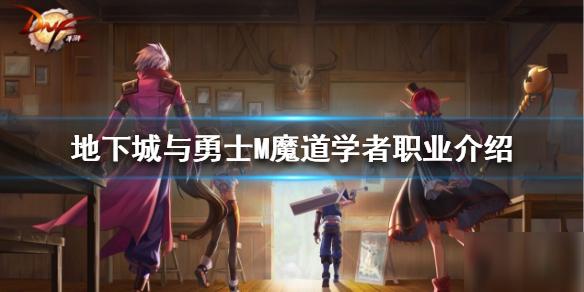 《地下城与勇士M》魔道学者厉害吗 职业属性介绍