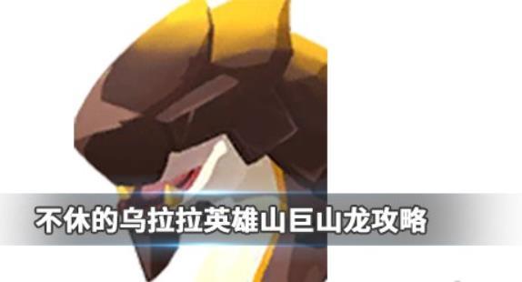 《不休的乌拉拉》英雄山巨山龙怎么打 英雄山巨山龙打法