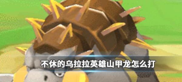 《不休的乌拉拉》英雄山甲龙怎么打 英雄山甲龙攻略